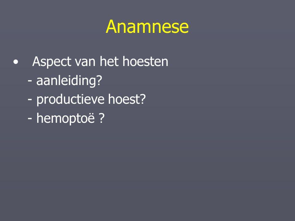 Anamnese Aspect van het hoesten - aanleiding? - productieve hoest? - hemoptoë ?