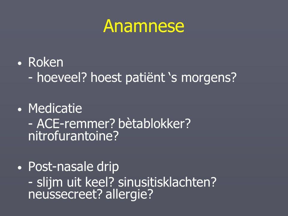 Anamnese Roken - hoeveel? hoest patiënt 's morgens? Medicatie - ACE-remmer? bètablokker? nitrofurantoine? Post-nasale drip - slijm uit keel? sinusitis