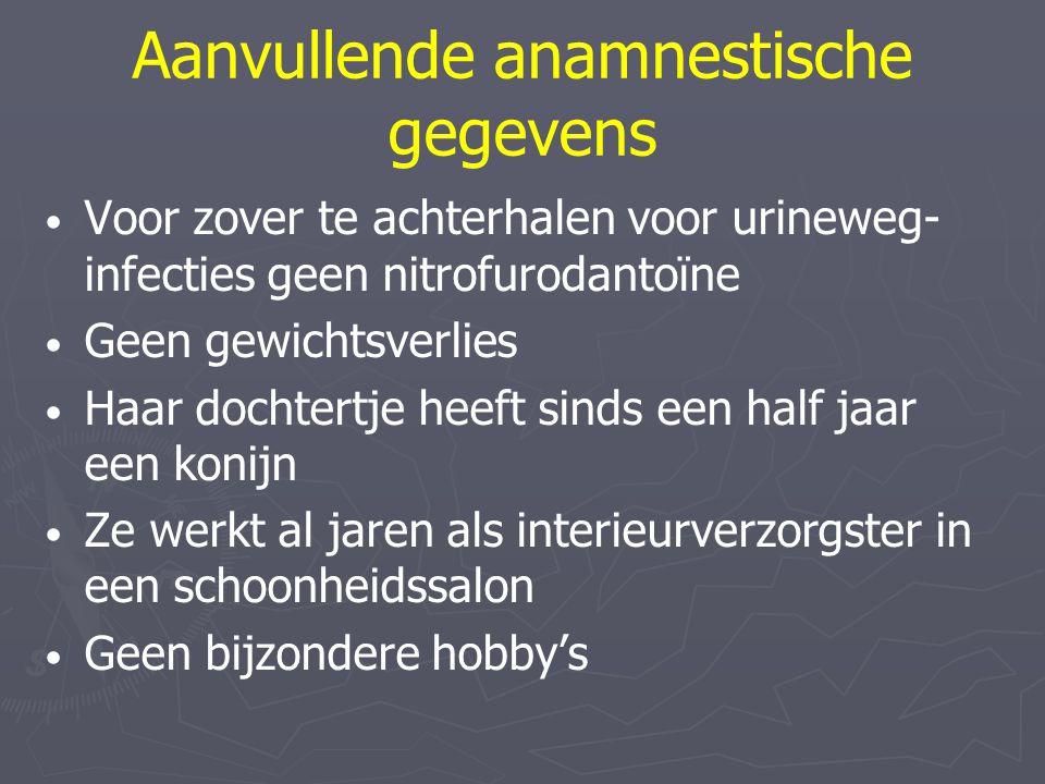 Aanvullende anamnestische gegevens Voor zover te achterhalen voor urineweg- infecties geen nitrofurodantoïne Geen gewichtsverlies Haar dochtertje heef
