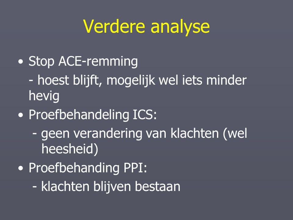Verdere analyse Stop ACE-remming - hoest blijft, mogelijk wel iets minder hevig Proefbehandeling ICS: - geen verandering van klachten (wel heesheid) P