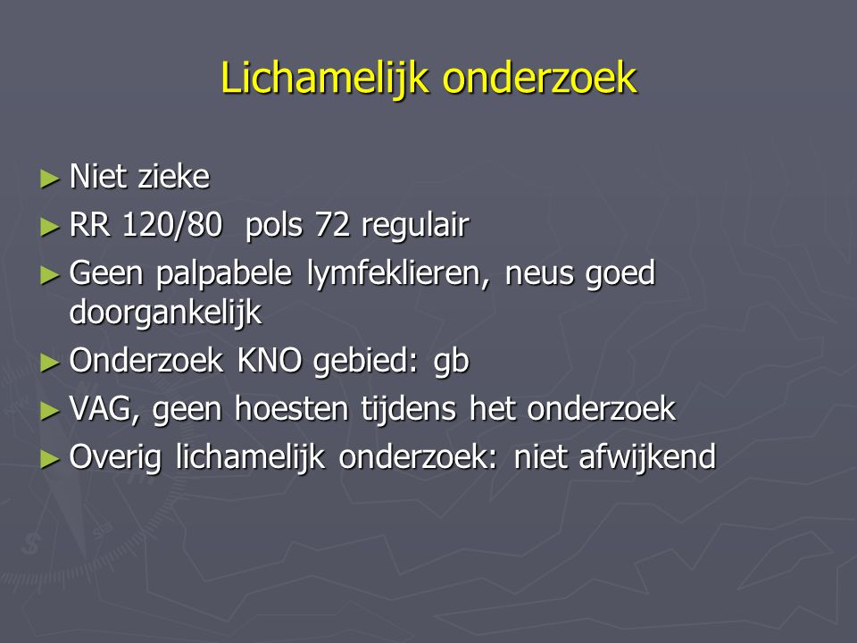 Lichamelijk onderzoek ► Niet zieke ► RR 120/80 pols 72 regulair ► Geen palpabele lymfeklieren, neus goed doorgankelijk ► Onderzoek KNO gebied: gb ► VA