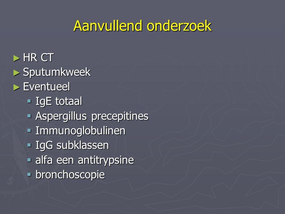 Aanvullend onderzoek ► HR CT ► Sputumkweek ► Eventueel  IgE totaal  Aspergillus precepitines  Immunoglobulinen  IgG subklassen  alfa een antitryp