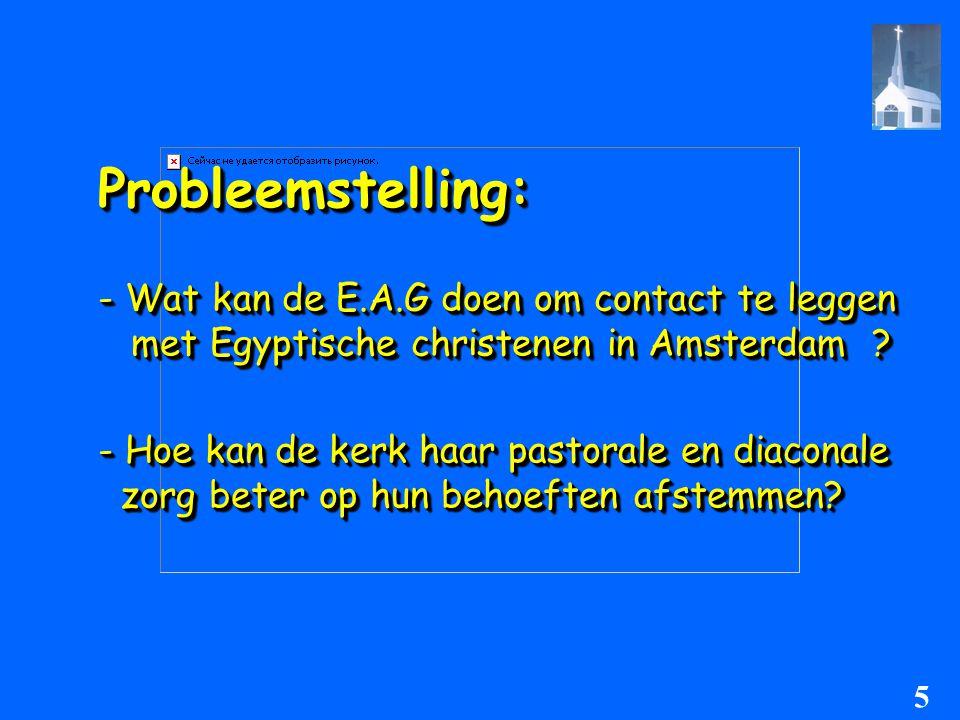 Probleemstelling:Probleemstelling: - Wat kan de E.A.G doen om contact te leggen met Egyptische christenen in Amsterdam ? met Egyptische christenen in