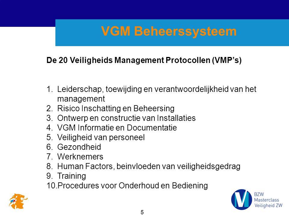 5 VGM Beheerssysteem De 20 Veiligheids Management Protocollen (VMP's) 1.Leiderschap, toewijding en verantwoordelijkheid van het management 2.Risico Inschatting en Beheersing 3.Ontwerp en constructie van Installaties 4.VGM Informatie en Documentatie 5.Veiligheid van personeel 6.Gezondheid 7.Werknemers 8.Human Factors, beinvloeden van veiligheidsgedrag 9.Training 10.Procedures voor Onderhoud en Bediening