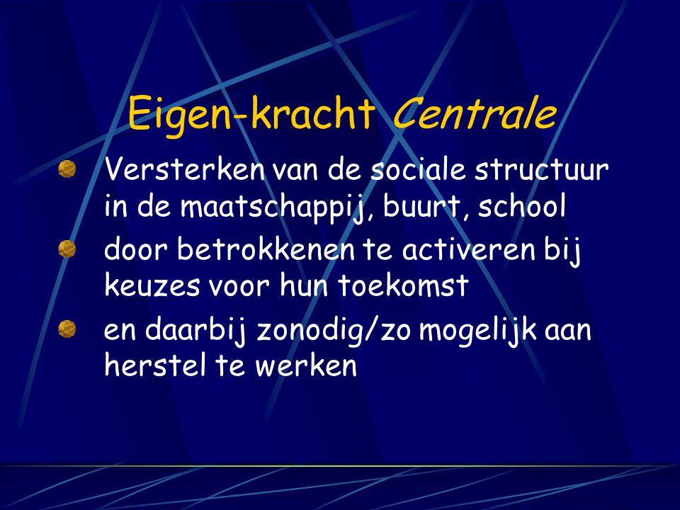 Eigen-kracht Centrale Versterken van de sociale structuur in de maatschappij, buurt, school door betrokkenen te activeren bij keuzes voor hun toekomst en daarbij zonodig/zo mogelijk aan herstel te werken