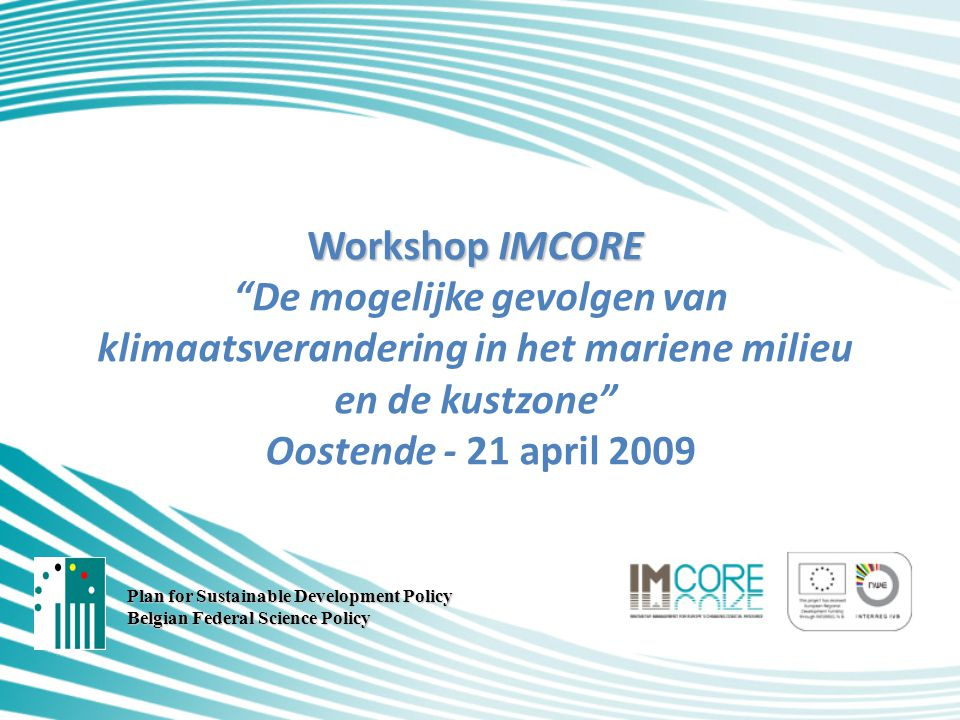 Workshop IMCORE Workshop IMCORE De mogelijke gevolgen van klimaatsverandering in het mariene milieu en de kustzone Oostende - 21 april 2009 Plan for Sustainable Development Policy Belgian Federal Science Policy