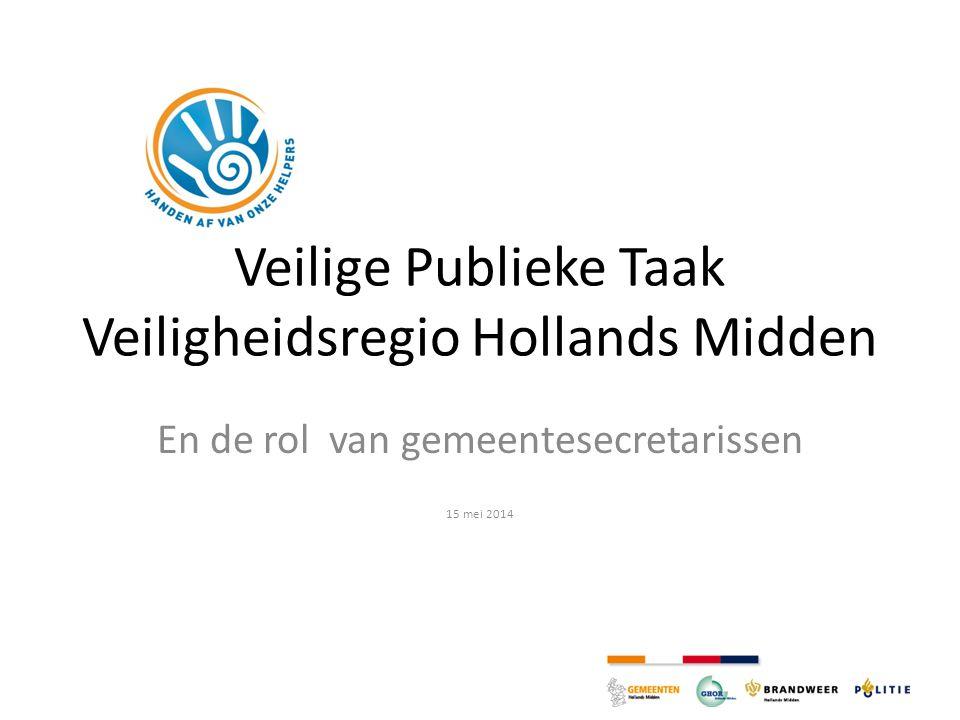 Veilige Publieke Taak Veiligheidsregio Hollands Midden En de rol van gemeentesecretarissen 15 mei 2014