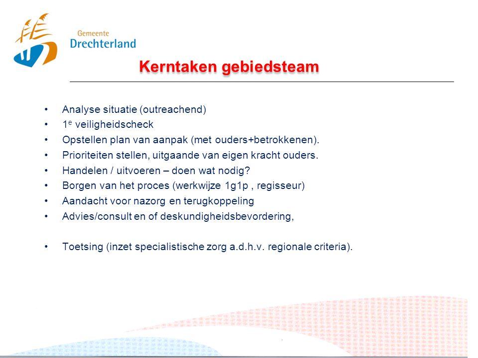 Kerntaken gebiedsteam Analyse situatie (outreachend) 1 e veiligheidscheck Opstellen plan van aanpak (met ouders+betrokkenen). Prioriteiten stellen, ui