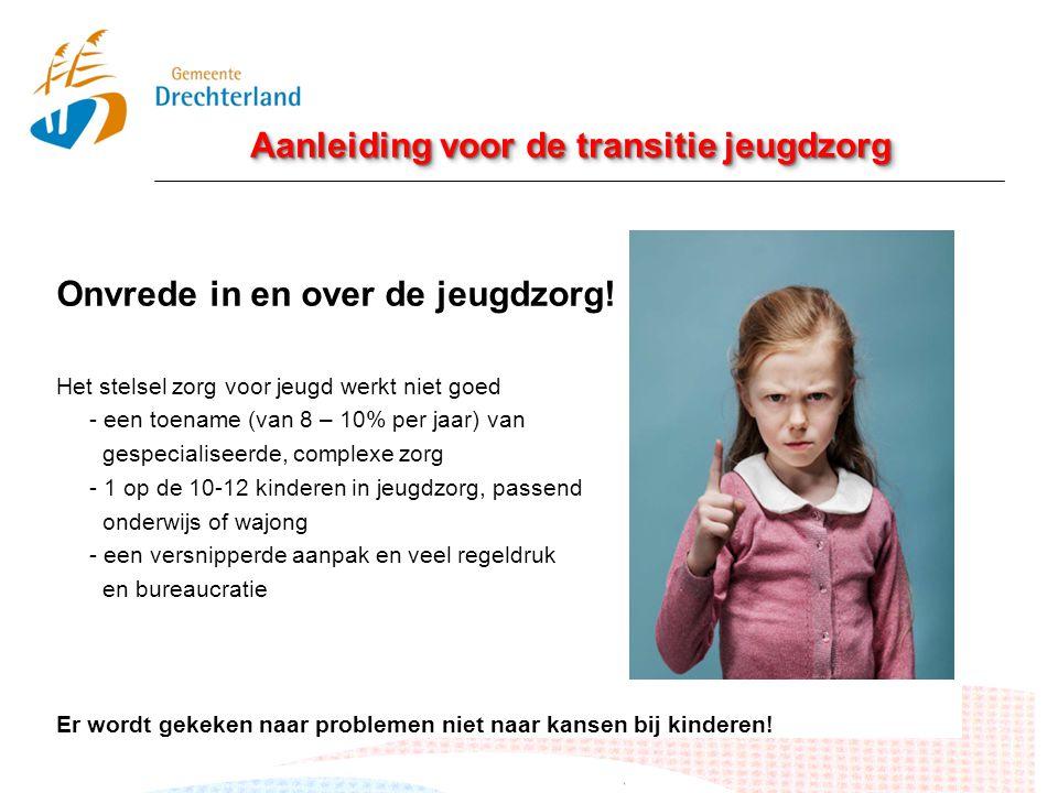Aanleiding voor de transitie jeugdzorg Onvrede in en over de jeugdzorg! Het stelsel zorg voor jeugd werkt niet goed - een toename (van 8 – 10% per jaa