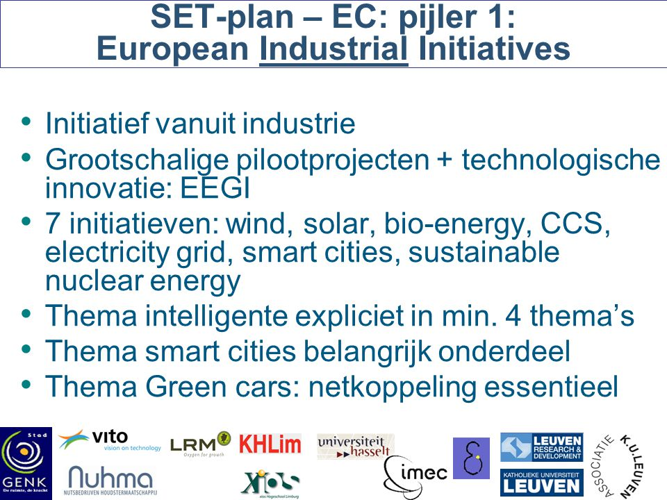 SET-plan – EC: pijler 1: European Industrial Initiatives Initiatief vanuit industrie Grootschalige pilootprojecten + technologische innovatie: EEGI 7 initiatieven: wind, solar, bio-energy, CCS, electricity grid, smart cities, sustainable nuclear energy Thema intelligente expliciet in min.