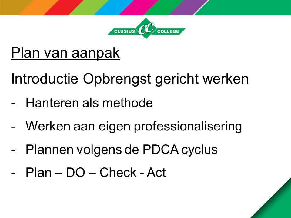 Plan van aanpak Introductie Opbrengst gericht werken -Hanteren als methode -Werken aan eigen professionalisering -Plannen volgens de PDCA cyclus -Plan – DO – Check - Act