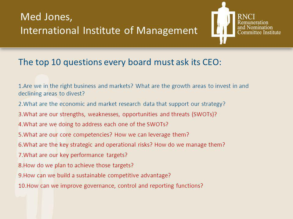 The top 10 questions every board must ask its CEO: 1.Are we in the right business and markets? What are the growth areas to invest in and declining ar
