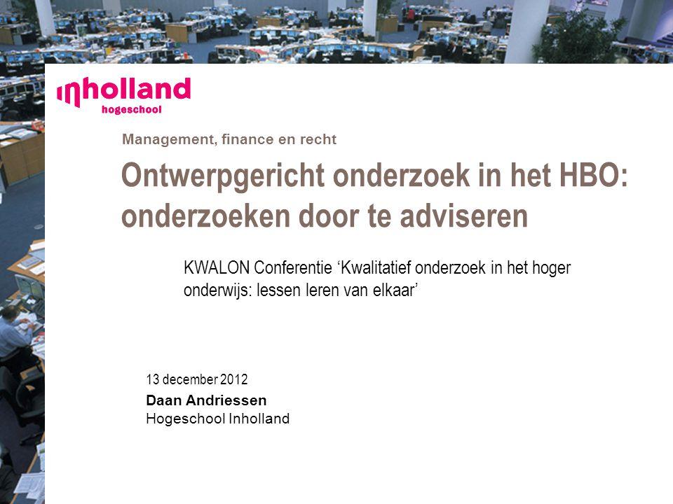 Management, finance en recht 13 december 2012 Daan Andriessen Hogeschool Inholland Ontwerpgericht onderzoek in het HBO: onderzoeken door te adviseren