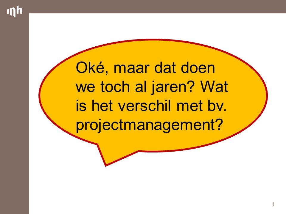 Oké, maar dat doen we toch al jaren? Wat is het verschil met bv. projectmanagement? 4