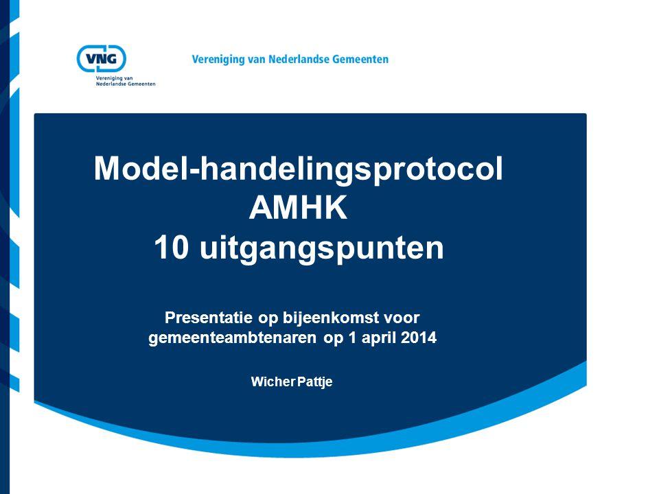 Model-handelingsprotocol AMHK 10 uitgangspunten Presentatie op bijeenkomst voor gemeenteambtenaren op 1 april 2014 Wicher Pattje