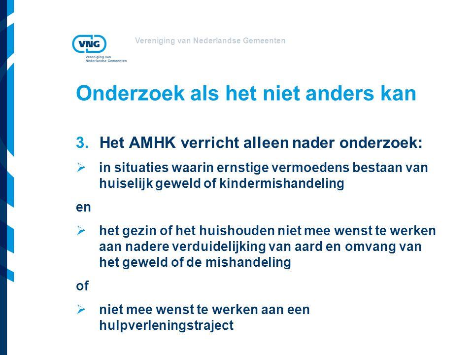 Vereniging van Nederlandse Gemeenten Onderzoek als het niet anders kan 3.Het AMHK verricht alleen nader onderzoek:  in situaties waarin ernstige verm