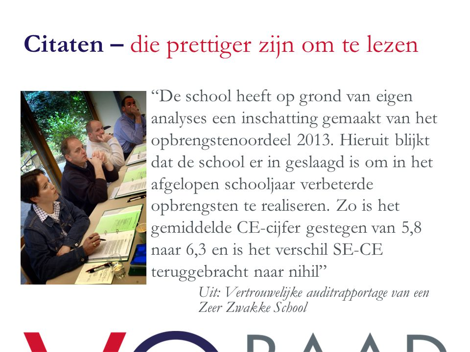 Citaten – die prettiger zijn om te lezen (2) De door de school ondernomen gerichte acties om de onderwijsopbrengsten te verbeteren hebben ten aanzien van het CE-cijfer en het bovenbouwrendement al na een jaar effect gesorteerd .