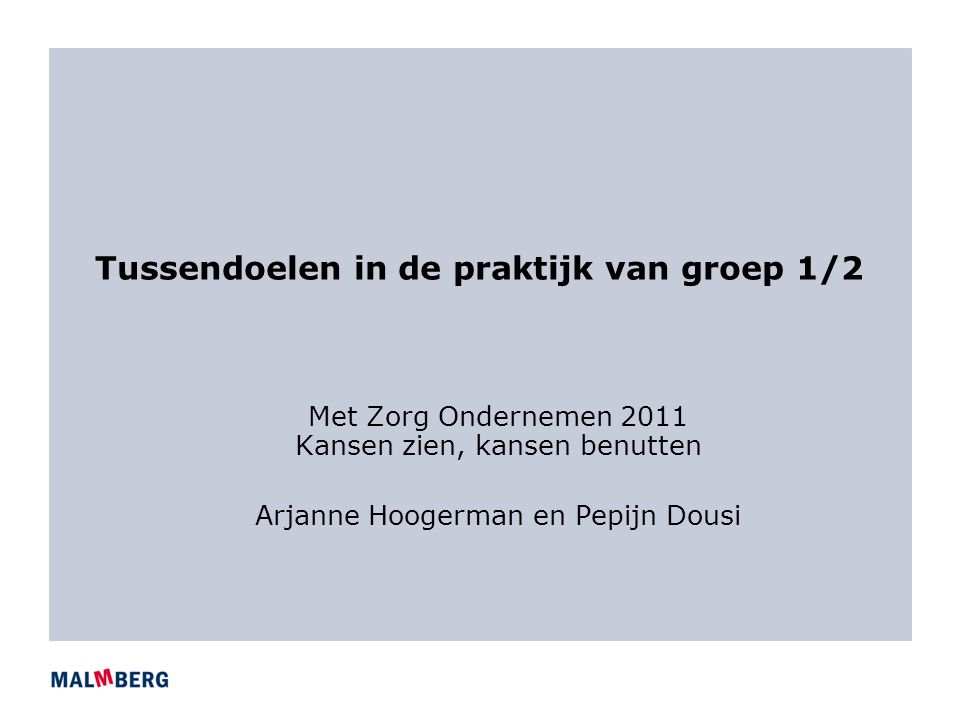 Tussendoelen in de praktijk van groep 1/2 Met Zorg Ondernemen 2011 Kansen zien, kansen benutten Arjanne Hoogerman en Pepijn Dousi