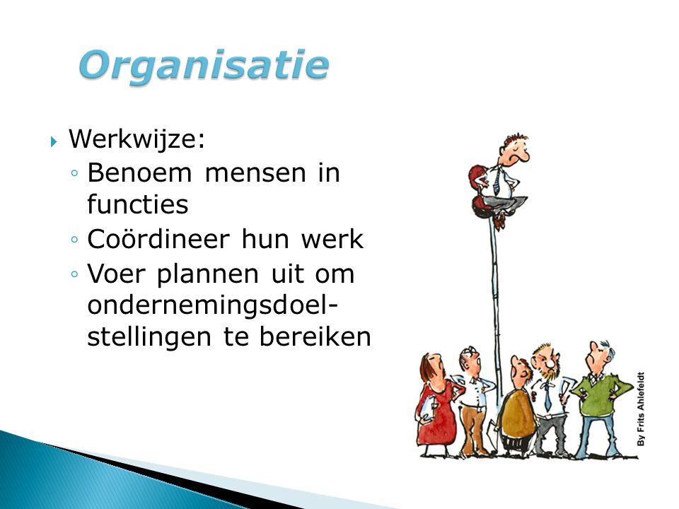  Werkwijze: ◦Benoem mensen in functies ◦Coördineer hun werk ◦Voer plannen uit om ondernemingsdoel- stellingen te bereiken