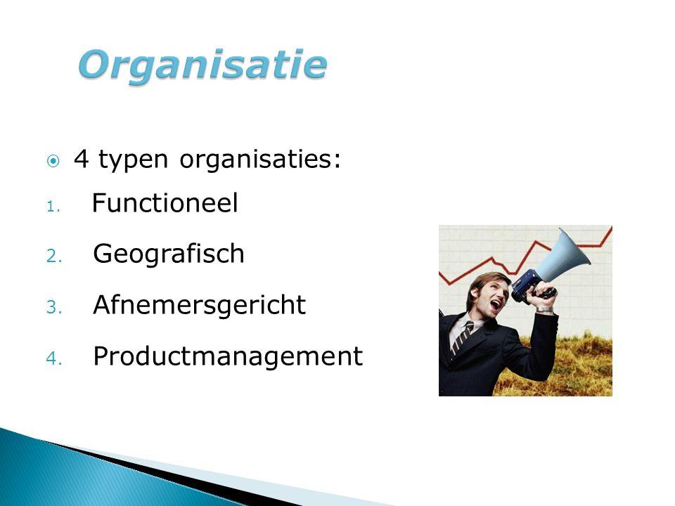  4 typen organisaties: 1. Functioneel 2. Geografisch 3. Afnemersgericht 4. Productmanagement