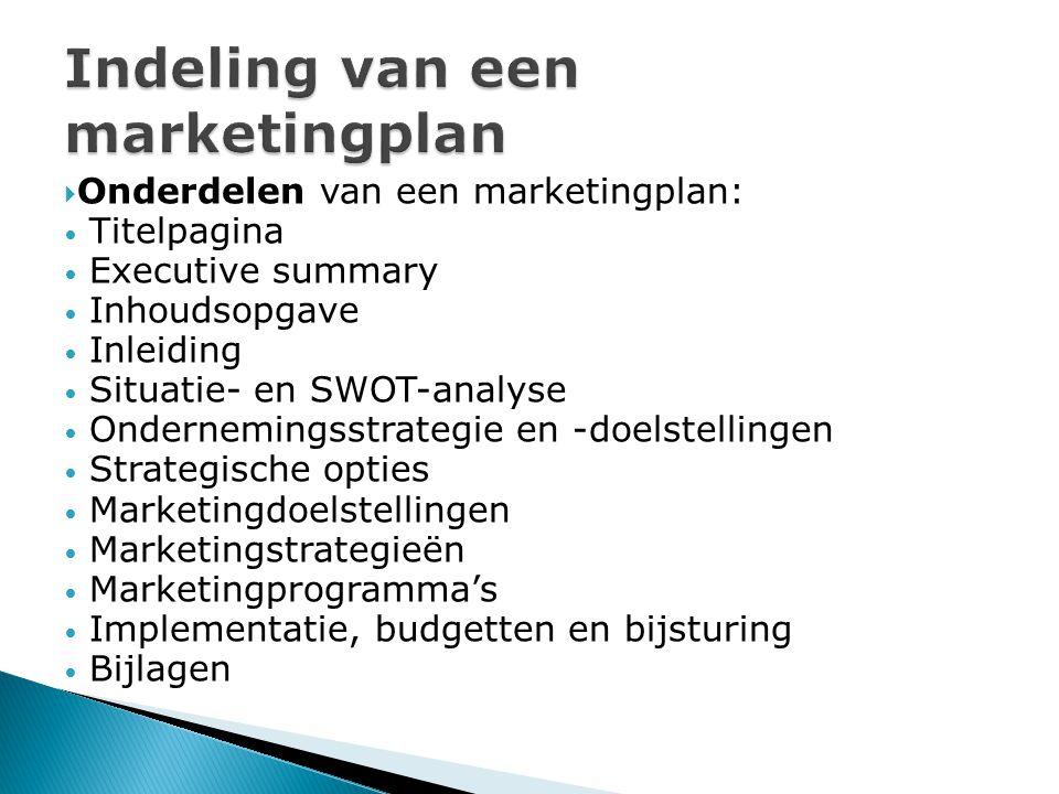  Onderdelen van een marketingplan: Titelpagina Executive summary Inhoudsopgave Inleiding Situatie- en SWOT-analyse Ondernemingsstrategie en -doelstellingen Strategische opties Marketingdoelstellingen Marketingstrategieën Marketingprogramma's Implementatie, budgetten en bijsturing Bijlagen