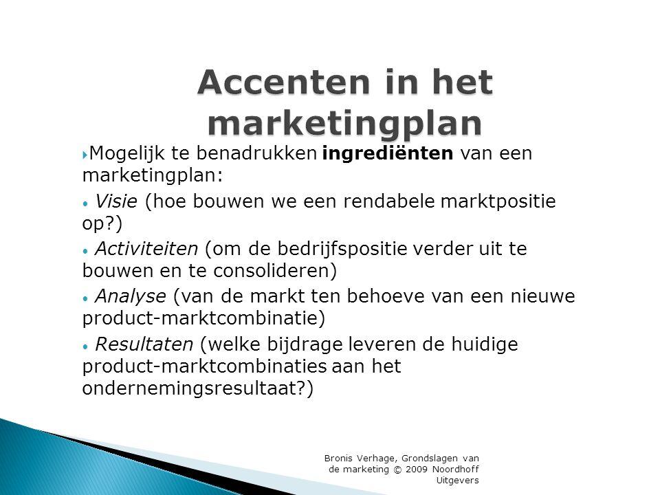 Bronis Verhage, Grondslagen van de marketing © 2009 Noordhoff Uitgevers Accenten in het marketingplan  Mogelijk te benadrukken ingrediënten van een marketingplan: Visie (hoe bouwen we een rendabele marktpositie op?) Activiteiten (om de bedrijfspositie verder uit te bouwen en te consolideren) Analyse (van de markt ten behoeve van een nieuwe product-marktcombinatie) Resultaten (welke bijdrage leveren de huidige product-marktcombinaties aan het ondernemingsresultaat?)