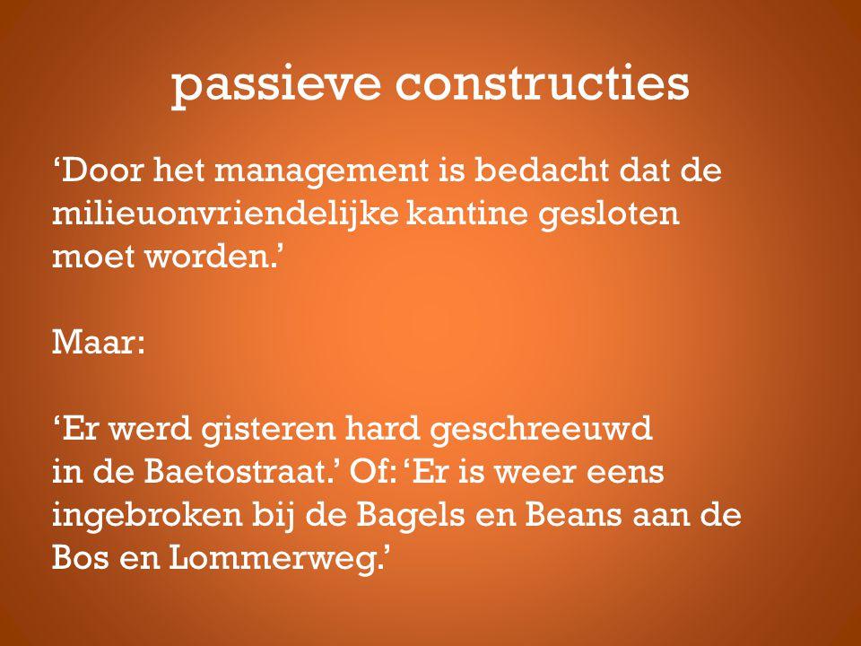 passieve constructies 'Door het management is bedacht dat de milieuonvriendelijke kantine gesloten moet worden.' Maar: 'Er werd gisteren hard geschreeuwd in de Baetostraat.' Of: 'Er is weer eens ingebroken bij de Bagels en Beans aan de Bos en Lommerweg.'