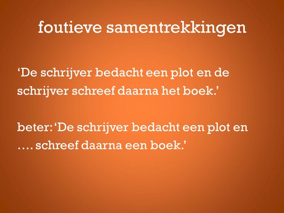 foutieve samentrekkingen 'De schrijver bedacht een plot en de schrijver schreef daarna het boek.' beter: 'De schrijver bedacht een plot en ….