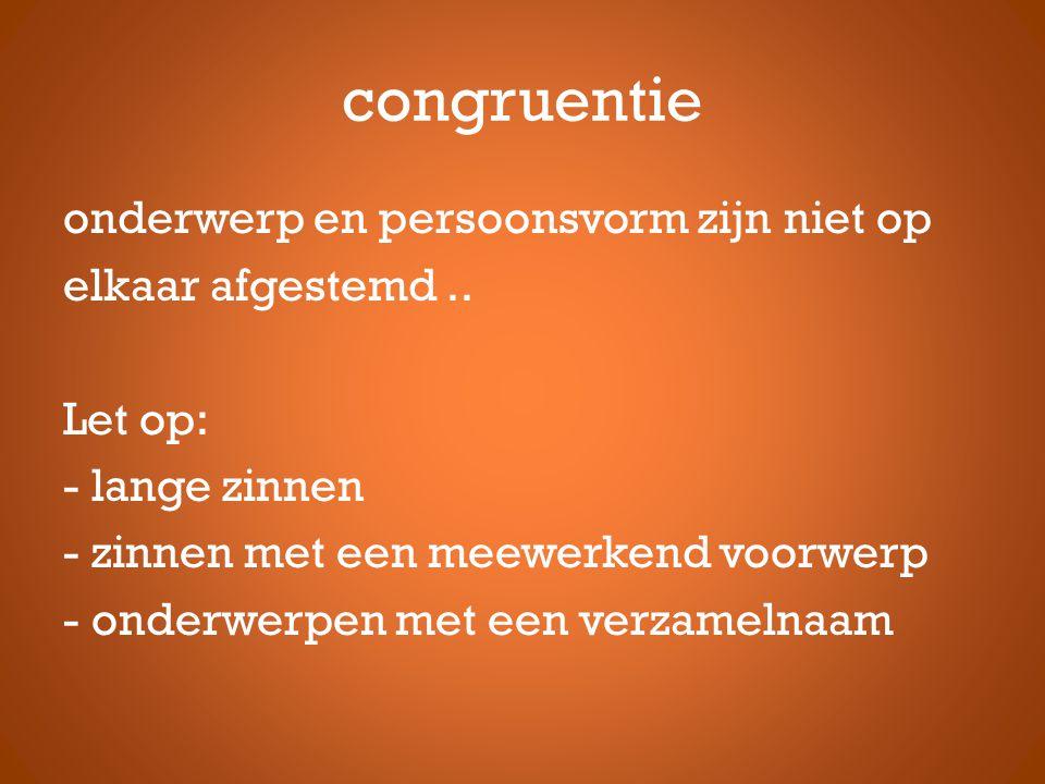 congruentie onderwerp en persoonsvorm zijn niet op elkaar afgestemd.. Let op: - lange zinnen - zinnen met een meewerkend voorwerp - onderwerpen met ee