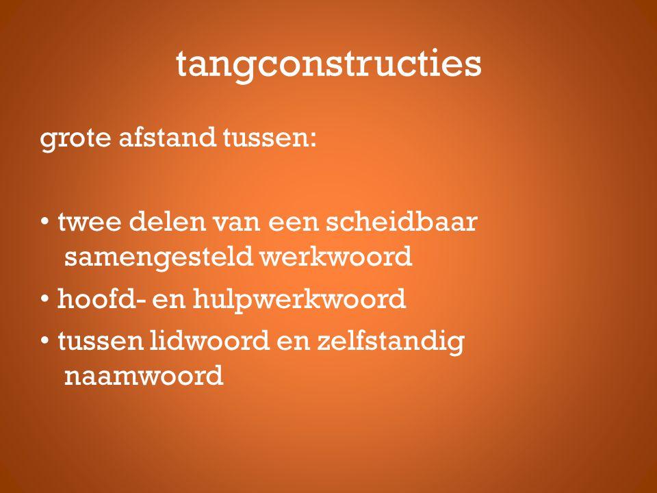 tangconstructies grote afstand tussen: twee delen van een scheidbaar samengesteld werkwoord hoofd- en hulpwerkwoord tussen lidwoord en zelfstandig naa