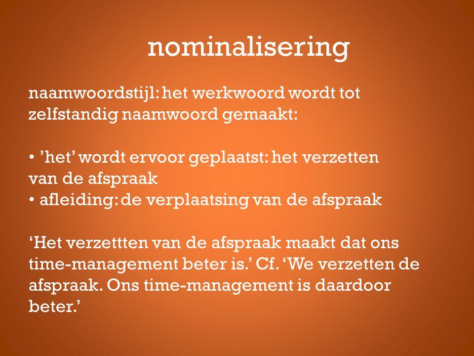nominalisering naamwoordstijl: het werkwoord wordt tot zelfstandig naamwoord gemaakt: 'het' wordt ervoor geplaatst: het verzetten van de afspraak afle