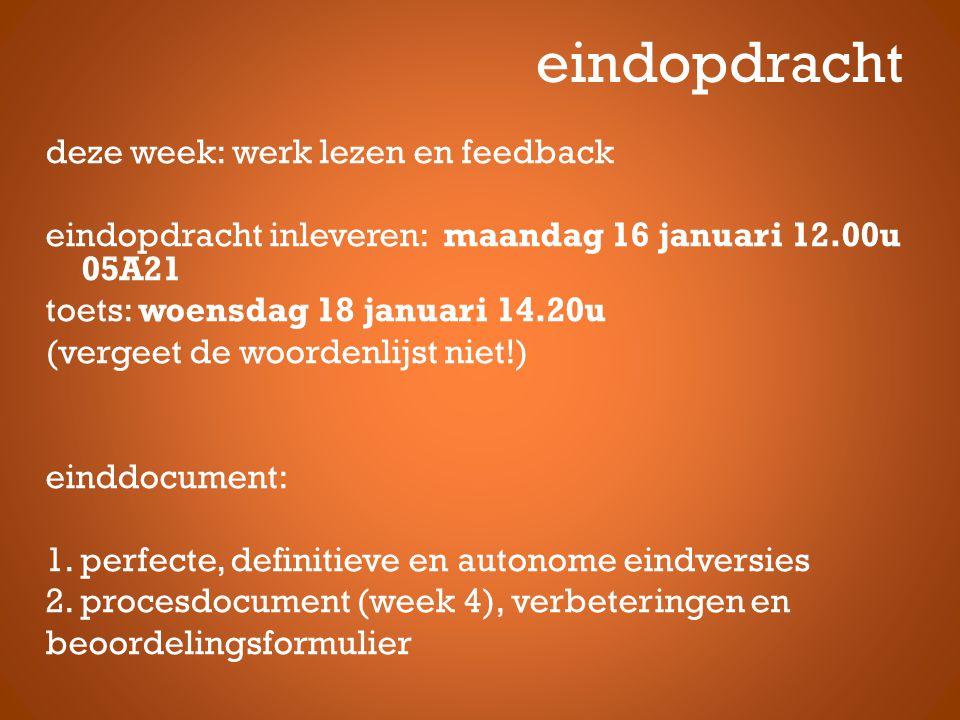 eindopdracht deze week: werk lezen en feedback eindopdracht inleveren: maandag 16 januari 12.00u 05A21 toets: woensdag 18 januari 14.20u (vergeet de woordenlijst niet!) einddocument: 1.