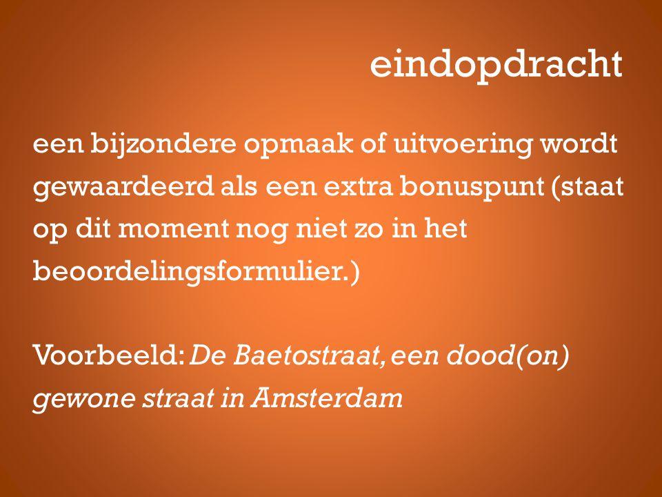 eindopdracht een bijzondere opmaak of uitvoering wordt gewaardeerd als een extra bonuspunt (staat op dit moment nog niet zo in het beoordelingsformulier.) Voorbeeld: De Baetostraat, een dood(on) gewone straat in Amsterdam