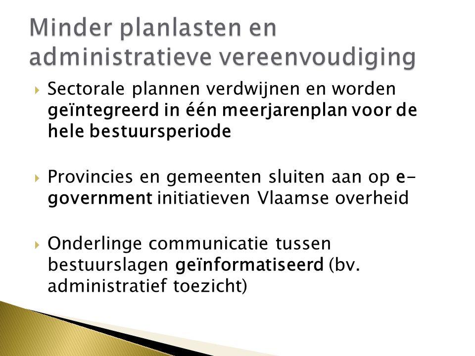  Sectorale plannen verdwijnen en worden geïntegreerd in één meerjarenplan voor de hele bestuursperiode  Provincies en gemeenten sluiten aan op e- government initiatieven Vlaamse overheid  Onderlinge communicatie tussen bestuurslagen geïnformatiseerd (bv.