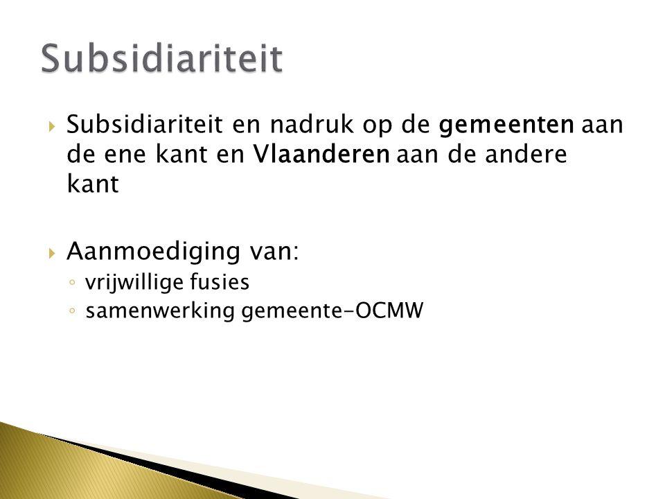  Subsidiariteit en nadruk op de gemeenten aan de ene kant en Vlaanderen aan de andere kant  Aanmoediging van: ◦ vrijwillige fusies ◦ samenwerking gemeente-OCMW