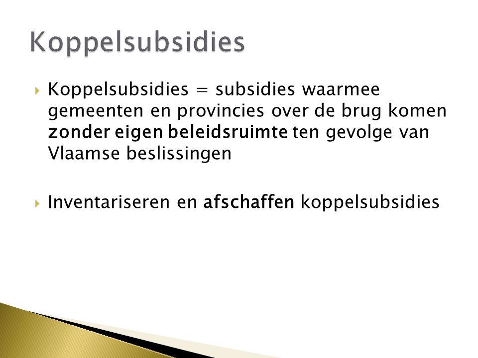  Koppelsubsidies = subsidies waarmee gemeenten en provincies over de brug komen zonder eigen beleidsruimte ten gevolge van Vlaamse beslissingen  Inventariseren en afschaffen koppelsubsidies