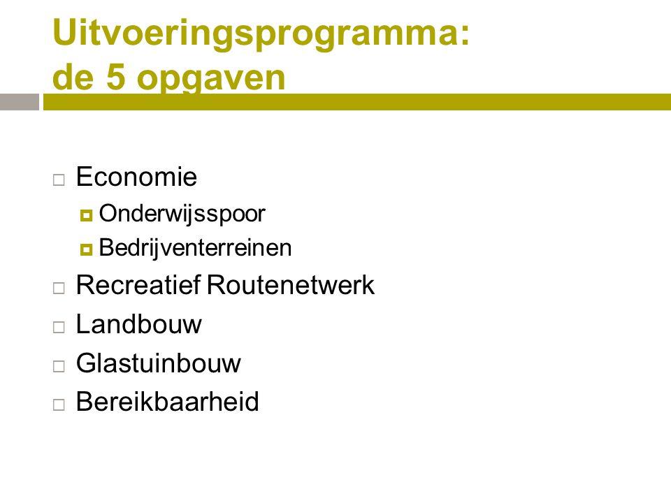 Uitvoeringsprogramma: de 5 opgaven  Economie  Onderwijsspoor  Bedrijventerreinen  Recreatief Routenetwerk  Landbouw  Glastuinbouw  Bereikbaarheid