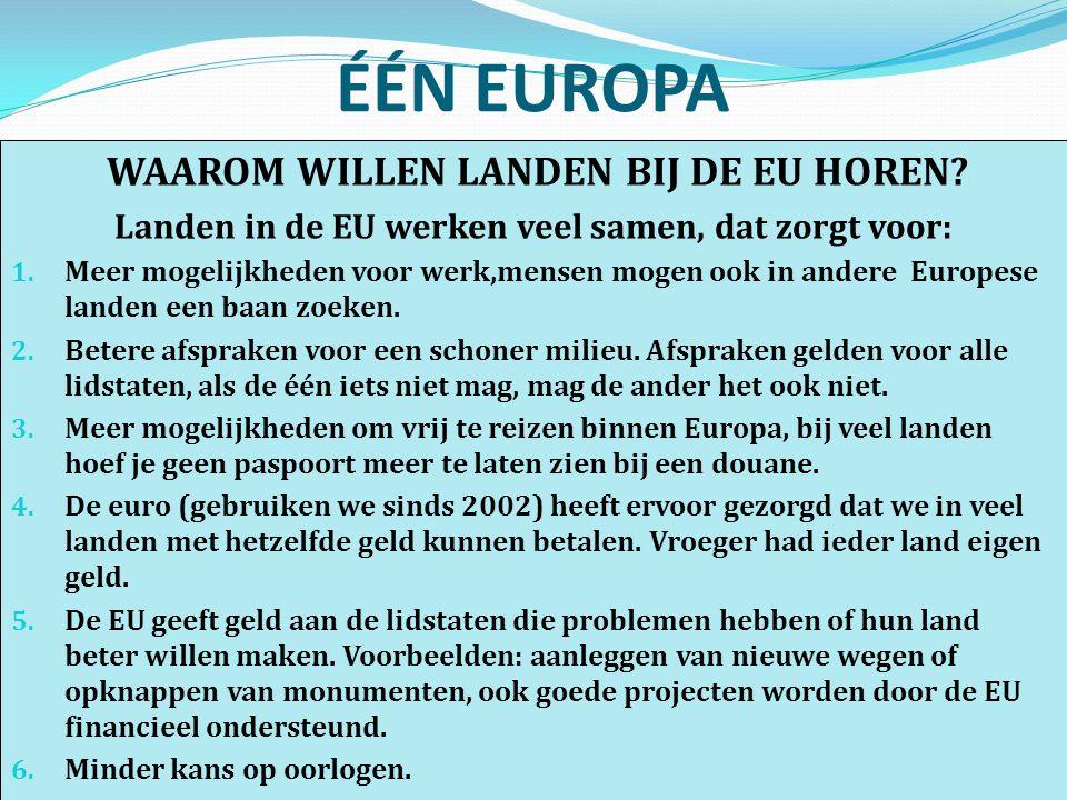 ÉÉN EUROPA WAAROM WILLEN LANDEN BIJ DE EU HOREN? Landen in de EU werken veel samen, dat zorgt voor: 1. Meer mogelijkheden voor werk,mensen mogen ook i