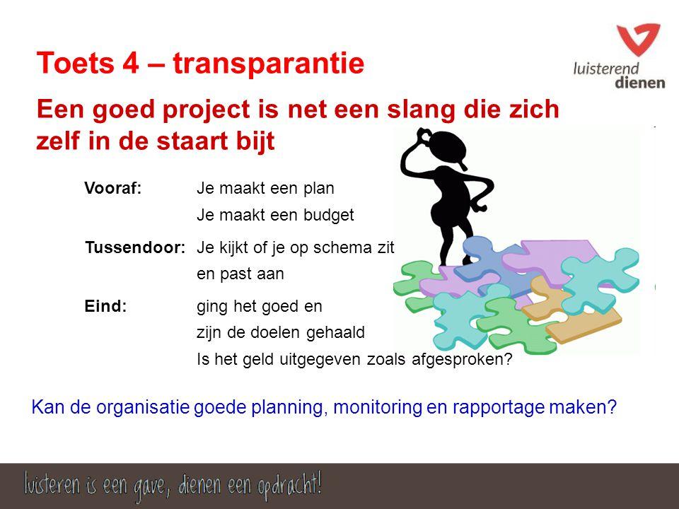 Toets 4 – transparantie Een goed project is net een slang die zich zelf in de staart bijt Vooraf: Je maakt een budget Tussendoor: ging het goed en Is het geld uitgegeven zoals afgesproken.