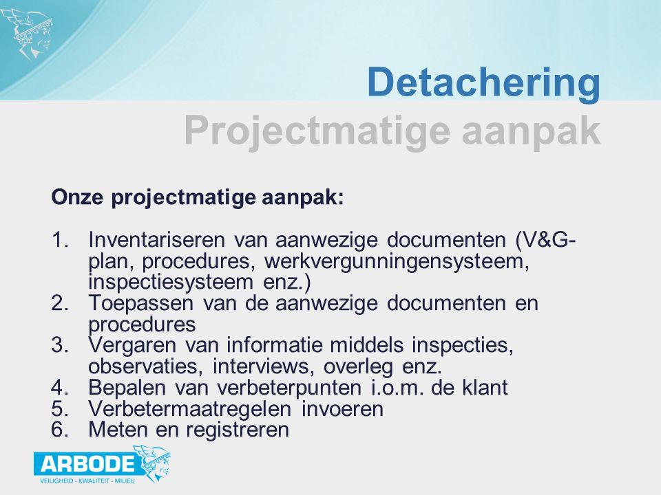 Detachering Projectmatige aanpak Onze projectmatige aanpak: 1.Inventariseren van aanwezige documenten (V&G- plan, procedures, werkvergunningensysteem,