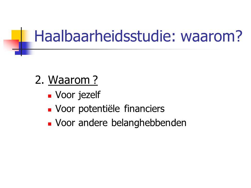 Haalbaarheidsstudie: waarom? 2. Waarom ? Voor jezelf Voor potentiële financiers Voor andere belanghebbenden