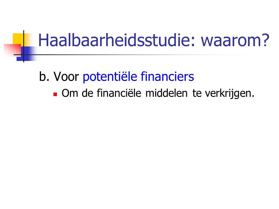 Haalbaarheidsstudie: waarom? b. Voor potentiële financiers Om de financiële middelen te verkrijgen.