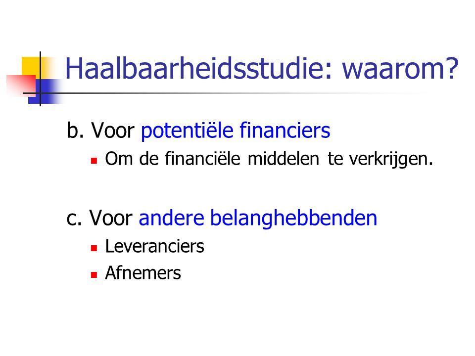 Haalbaarheidsstudie: waarom? b. Voor potentiële financiers Om de financiële middelen te verkrijgen. c. Voor andere belanghebbenden Leveranciers Afneme