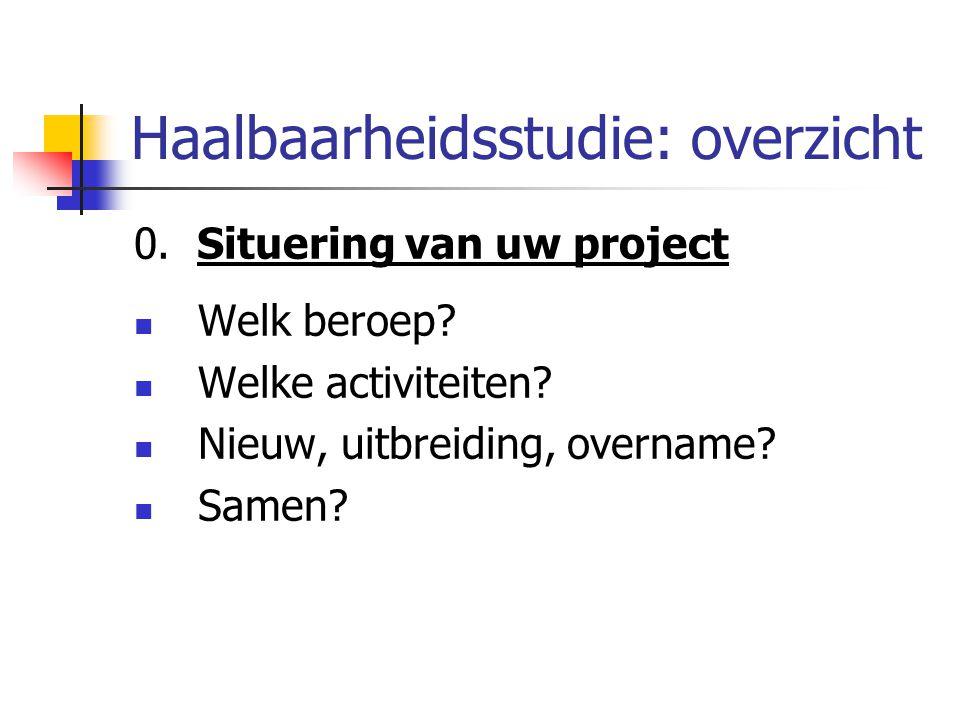Haalbaarheidsstudie: overzicht 0. Situering van uw project Welk beroep? Welke activiteiten? Nieuw, uitbreiding, overname? Samen?