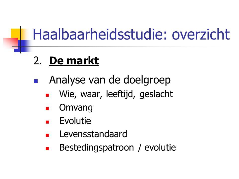 Haalbaarheidsstudie: overzicht 2. De markt Analyse van de doelgroep Wie, waar, leeftijd, geslacht Omvang Evolutie Levensstandaard Bestedingspatroon /