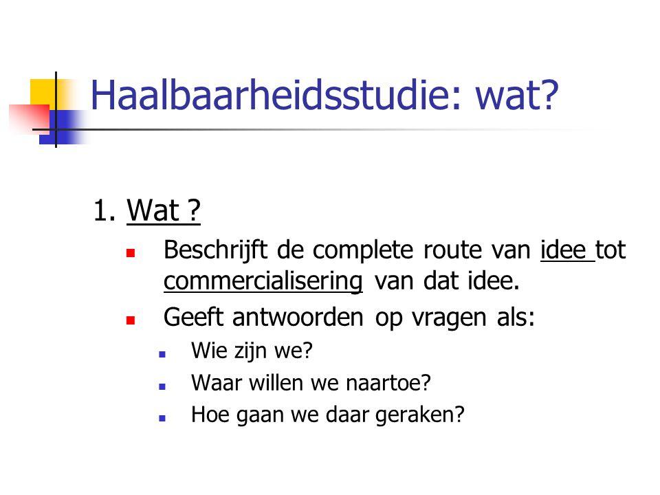 Haalbaarheidsstudie: wat? 1. Wat ? Beschrijft de complete route van idee tot commercialisering van dat idee. Geeft antwoorden op vragen als: Wie zijn