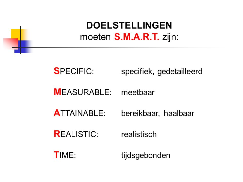 DOELSTELLINGEN moeten S.M.A.R.T. zijn: S PECIFIC: specifiek, gedetailleerd M EASURABLE: meetbaar A TTAINABLE: bereikbaar, haalbaar R EALISTIC: realist