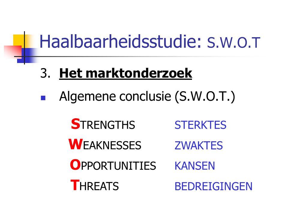 Haalbaarheidsstudie: S.W.O.T 3. Het marktonderzoek Algemene conclusie (S.W.O.T.) S TRENGTHS W EAKNESSES O PPORTUNITIES T HREATS STERKTES ZWAKTES BEDRE