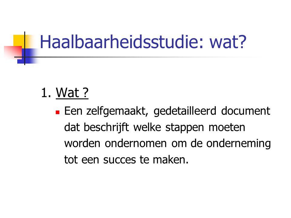 Haalbaarheidsstudie: wat? 1. Wat ? Een zelfgemaakt, gedetailleerd document dat beschrijft welke stappen moeten worden ondernomen om de onderneming tot