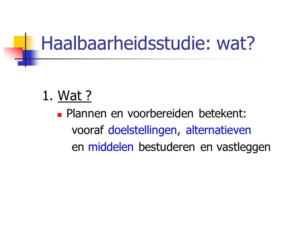 Haalbaarheidsstudie: wat? 1. Wat ? Plannen en voorbereiden betekent: vooraf doelstellingen, alternatieven en middelen bestuderen en vastleggen
